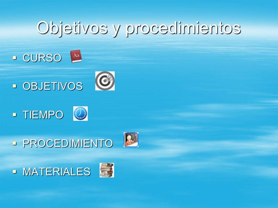 Objetivos y procedimientos CURSO CURSO OBJETIVOS OBJETIVOS TIEMPO TIEMPO PROCEDIMIENTO PROCEDIMIENTO MATERIALES MATERIALES