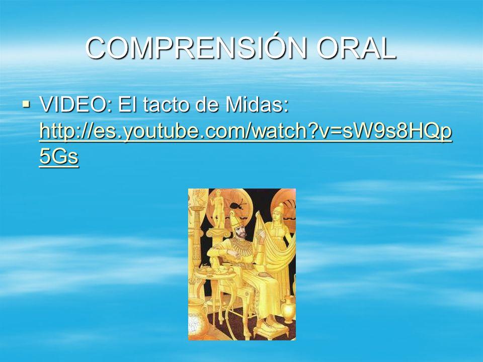 COMPRENSIÓN ORAL VIDEO: El tacto de Midas: http://es.youtube.com/watch?v=sW9s8HQp 5Gs VIDEO: El tacto de Midas: http://es.youtube.com/watch?v=sW9s8HQp 5Gs http://es.youtube.com/watch?v=sW9s8HQp 5Gs http://es.youtube.com/watch?v=sW9s8HQp 5Gs