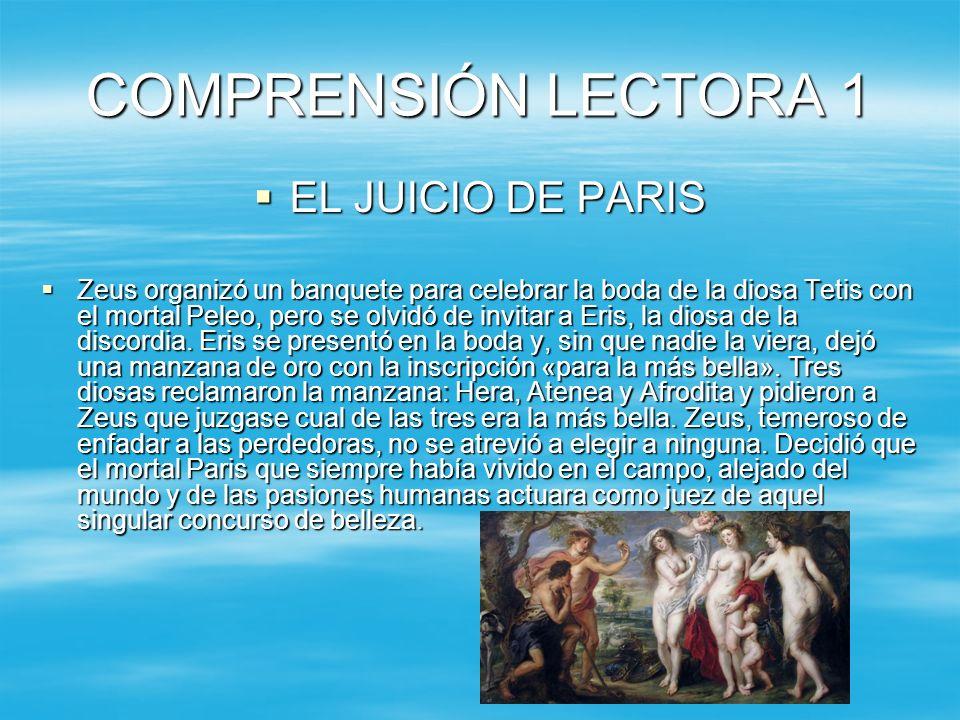 COMPRENSIÓN LECTORA 1 EL JUICIO DE PARIS EL JUICIO DE PARIS Zeus organizó un banquete para celebrar la boda de la diosa Tetis con el mortal Peleo, pero se olvidó de invitar a Eris, la diosa de la discordia.