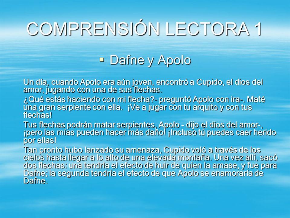 COMPRENSIÓN LECTORA 1 Dafne y Apolo Dafne y Apolo Un día, cuando Apolo era aún joven, encontró a Cupido, el dios del amor, jugando con una de sus flec