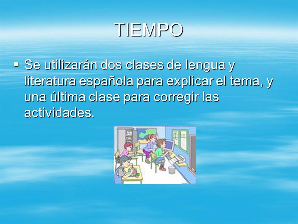 TIEMPO Se utilizarán dos clases de lengua y literatura española para explicar el tema, y una última clase para corregir las actividades. Se utilizarán
