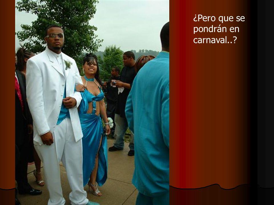¿Pero que se pondrán en carnaval..?
