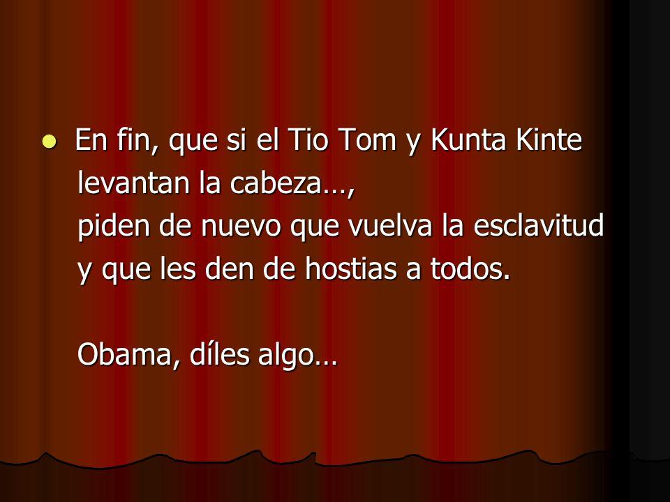 En fin, que si el Tio Tom y Kunta Kinte En fin, que si el Tio Tom y Kunta Kinte levantan la cabeza…, levantan la cabeza…, piden de nuevo que vuelva la