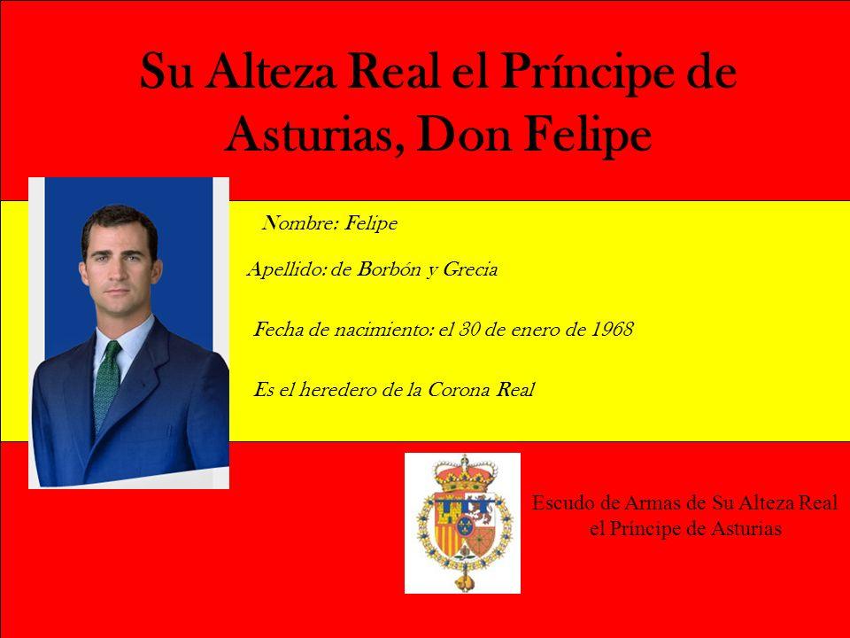 Su Alteza Real el Príncipe de Asturias, Don Felipe Nombre: Felipe Apellido: de Borbón y Grecia Fecha de nacimiento: el 30 de enero de 1968 Es el hered