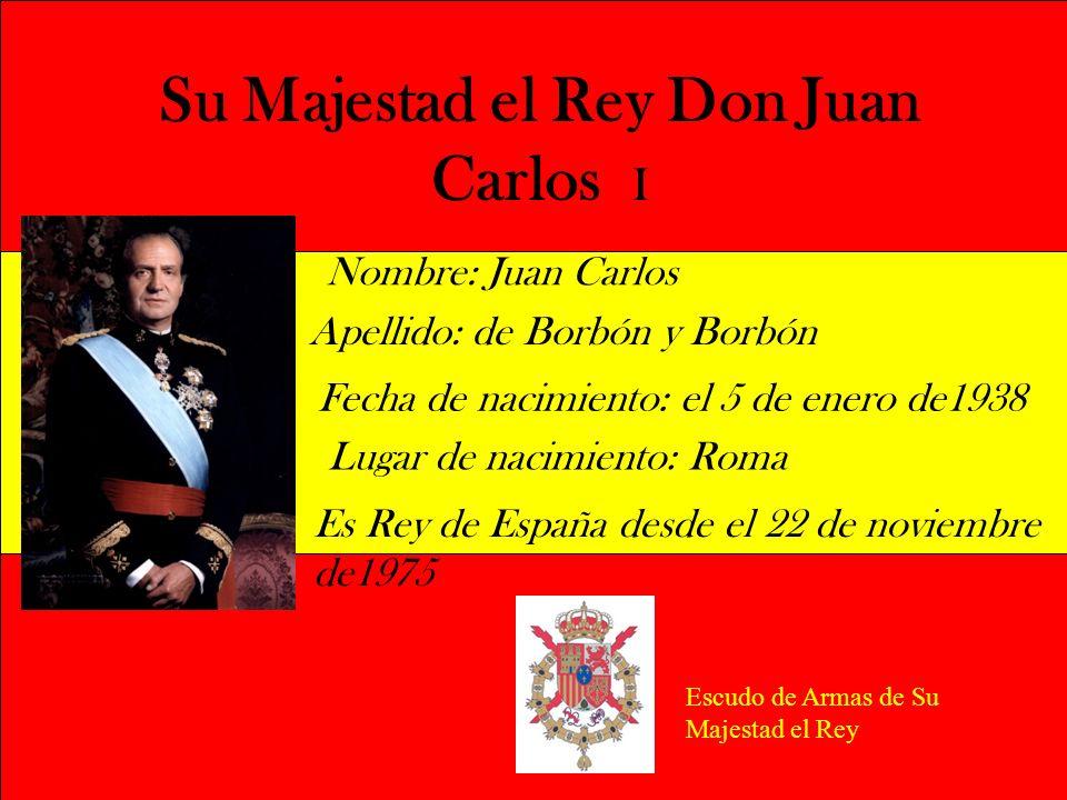 Su Majestad el Rey Don Juan Carlos I Nombre: Juan Carlos Apellido: de Borbón y Borbón Fecha de nacimiento: el 5 de enero de1938 Es Rey de España desde