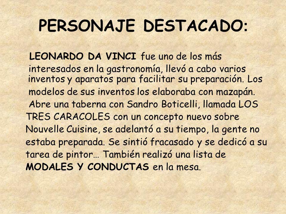 PERSONAJE DESTACADO : LEONARDO DA VINCI fue uno de los más interesados en la gastronomía, llevó a cabo varios inventos y aparatos para facilitar su pr