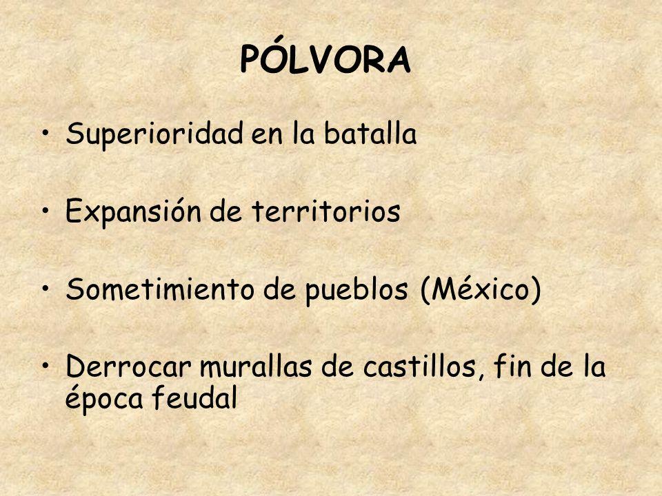 PÓLVORA Superioridad en la batalla Expansión de territorios Sometimiento de pueblos (México) Derrocar murallas de castillos, fin de la época feudal