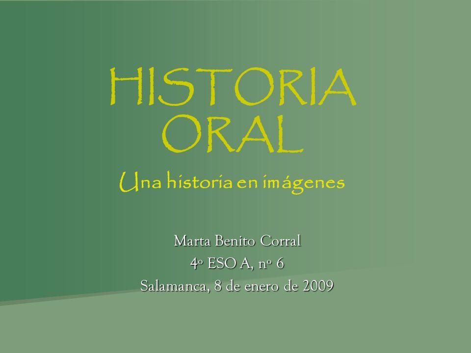 HISTORIA ORAL Una historia en imágenes Marta Benito Corral 4º ESO A, nº 6 Salamanca, 8 de enero de 2009