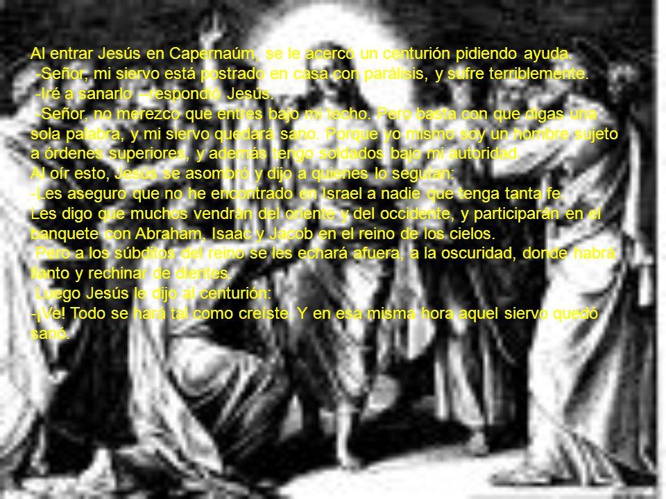 Al entrar Jesús en Capernaúm, se le acercó un centurión pidiendo ayuda. -Señor, mi siervo está postrado en casa con parálisis, y sufre terriblemente.