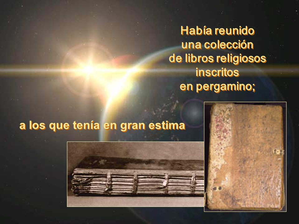 Había reunido una colección de libros religiosos inscritos en pergamino; Había reunido una colección de libros religiosos inscritos en pergamino; a lo
