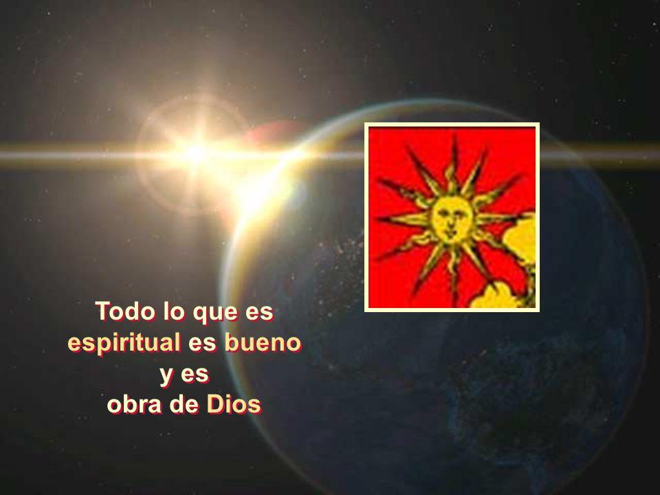 Todo lo que es espiritual es bueno y es obra de Dios Todo lo que es espiritual es bueno y es obra de Dios