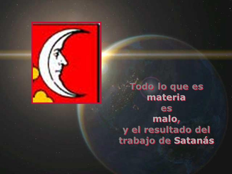 Todo lo que es materia es malo, y el resultado del trabajo de Satanás Todo lo que es materia es malo, y el resultado del trabajo de Satanás