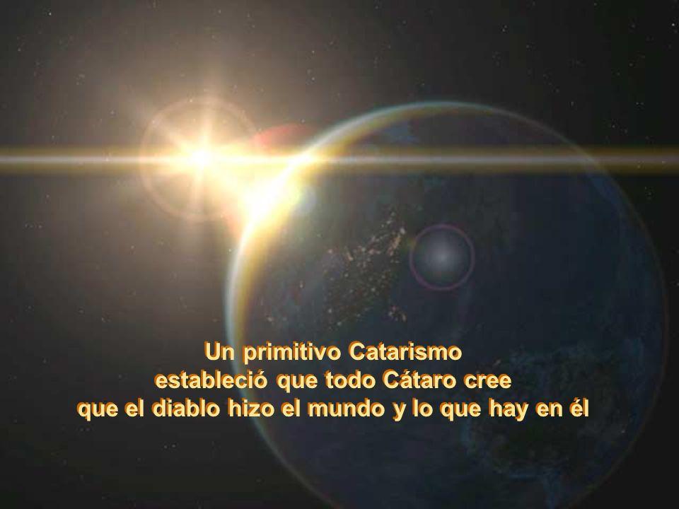 Un primitivo Catarismo estableció que todo Cátaro cree que el diablo hizo el mundo y lo que hay en él Un primitivo Catarismo estableció que todo Cátar