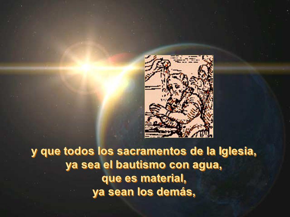 y que todos los sacramentos de la Iglesia, ya sea el bautismo con agua, que es material, ya sean los demás, y que todos los sacramentos de la Iglesia,