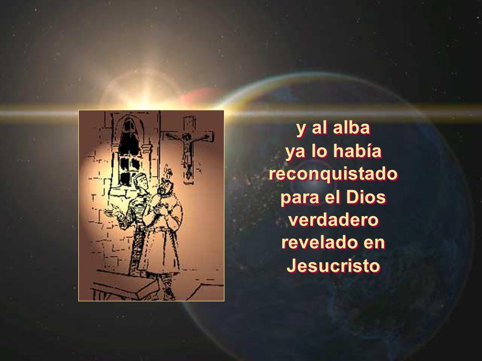 y al alba ya lo había reconquistado para el Dios verdadero revelado en Jesucristo y al alba ya lo había reconquistado para el Dios verdadero revelado