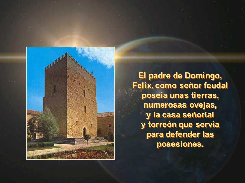 El padre de Domingo, Felix, como señor feudal poseía unas tierras, numerosas ovejas, y la casa señorial y torreón que servía para defender las posesio
