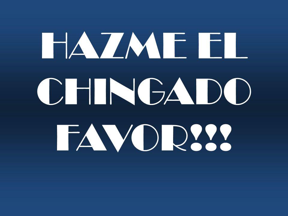 HAZME EL CHINGADO FAVOR!!!