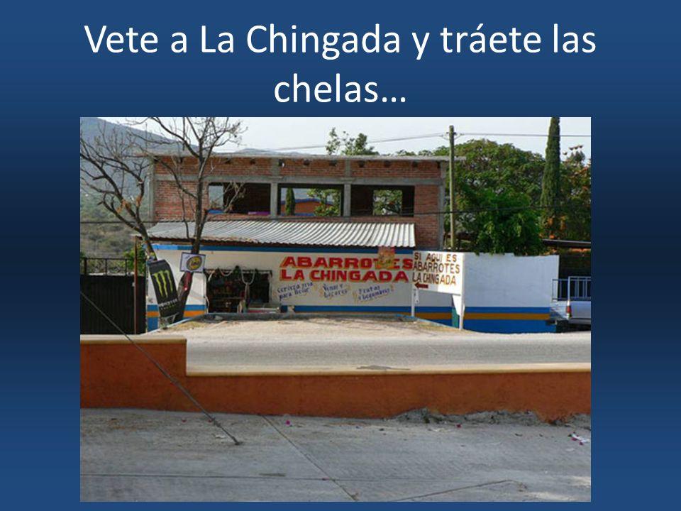 Vete a La Chingada y tráete las chelas…