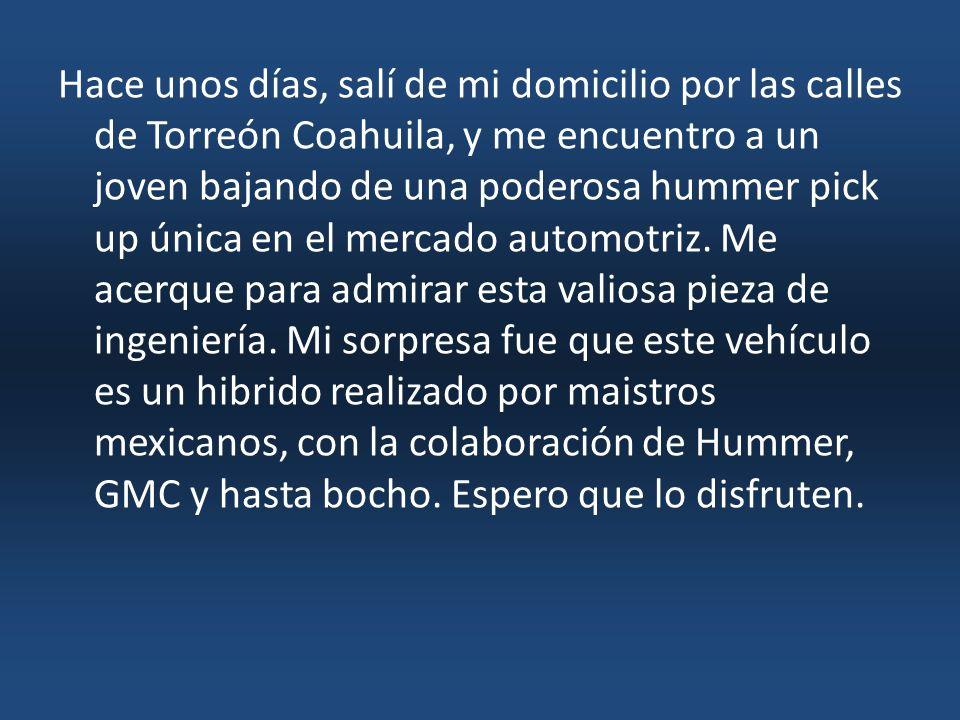 Hace unos días, salí de mi domicilio por las calles de Torreón Coahuila, y me encuentro a un joven bajando de una poderosa hummer pick up única en el