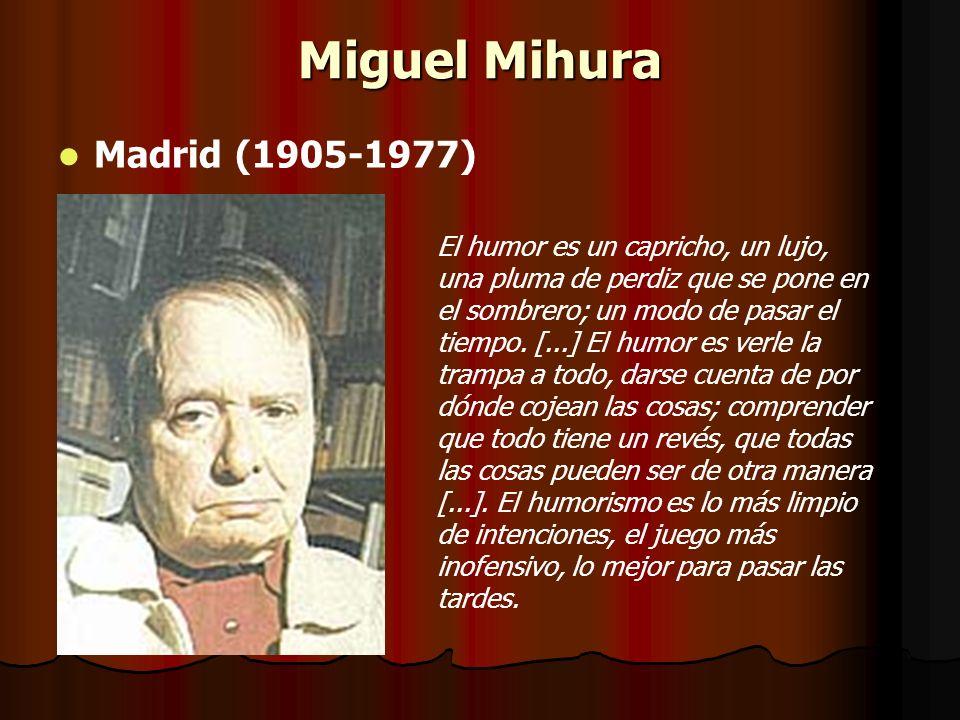 Miguel Mihura Madrid (1905-1977) El humor es un capricho, un lujo, una pluma de perdiz que se pone en el sombrero; un modo de pasar el tiempo. [...] E