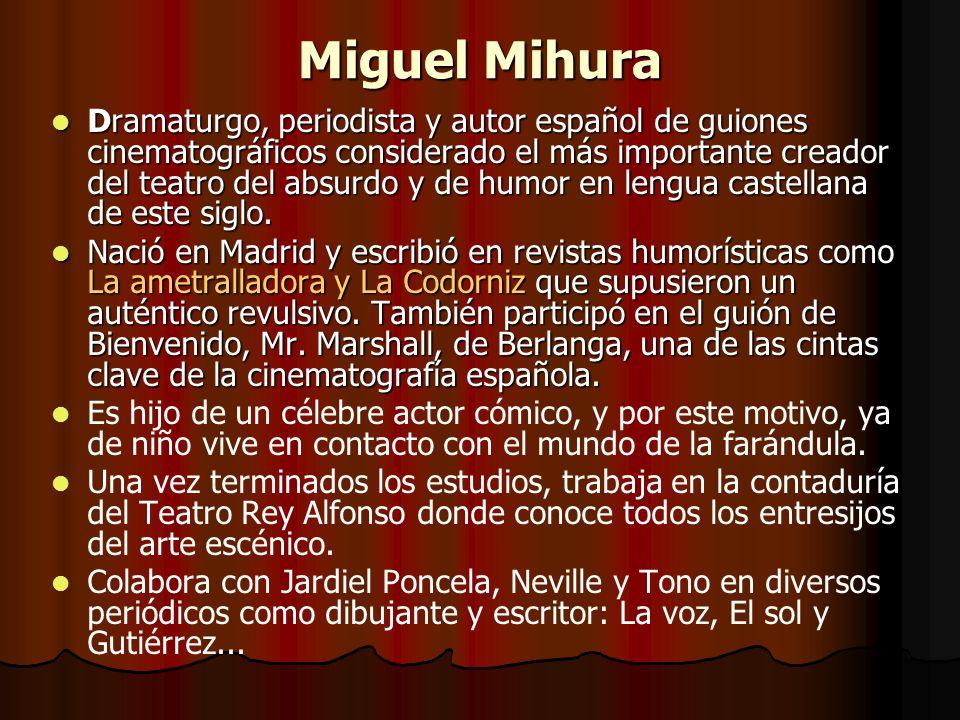 Miguel Mihura Dramaturgo, periodista y autor español de guiones cinematográficos considerado el más importante creador del teatro del absurdo y de humor en lengua castellana de este siglo.