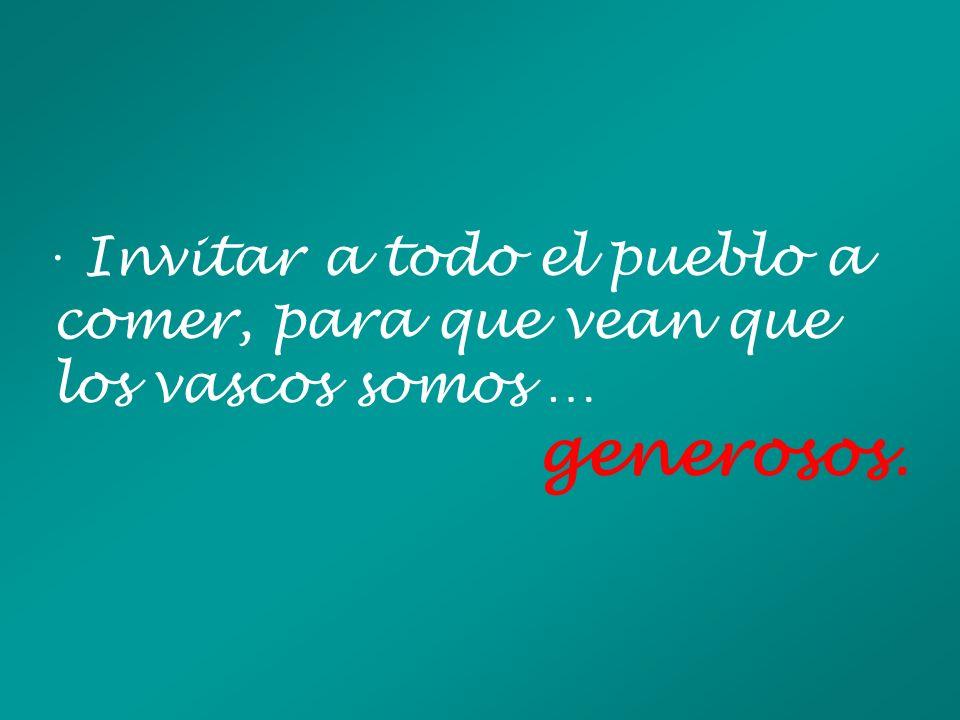 · Invitar a todo el pueblo a comer, para que vean que los vascos somos … generosos.