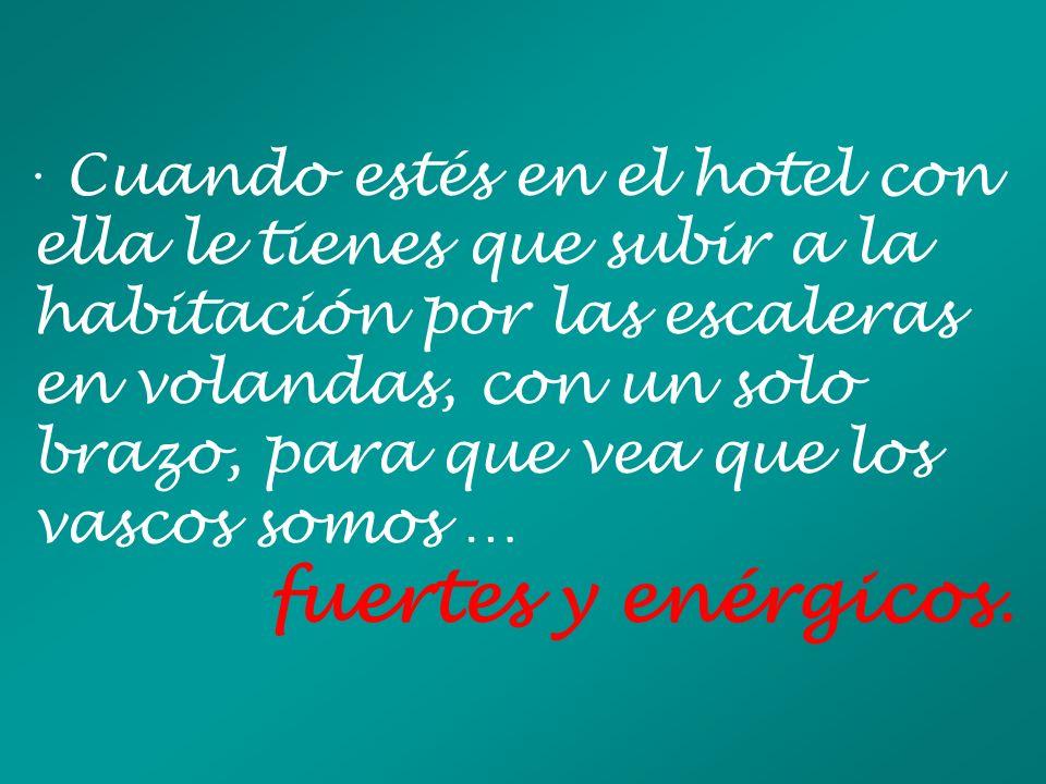 · Cuando estés en el hotel con ella le tienes que subir a la habitación por las escaleras en volandas, con un solo brazo, para que vea que los vascos