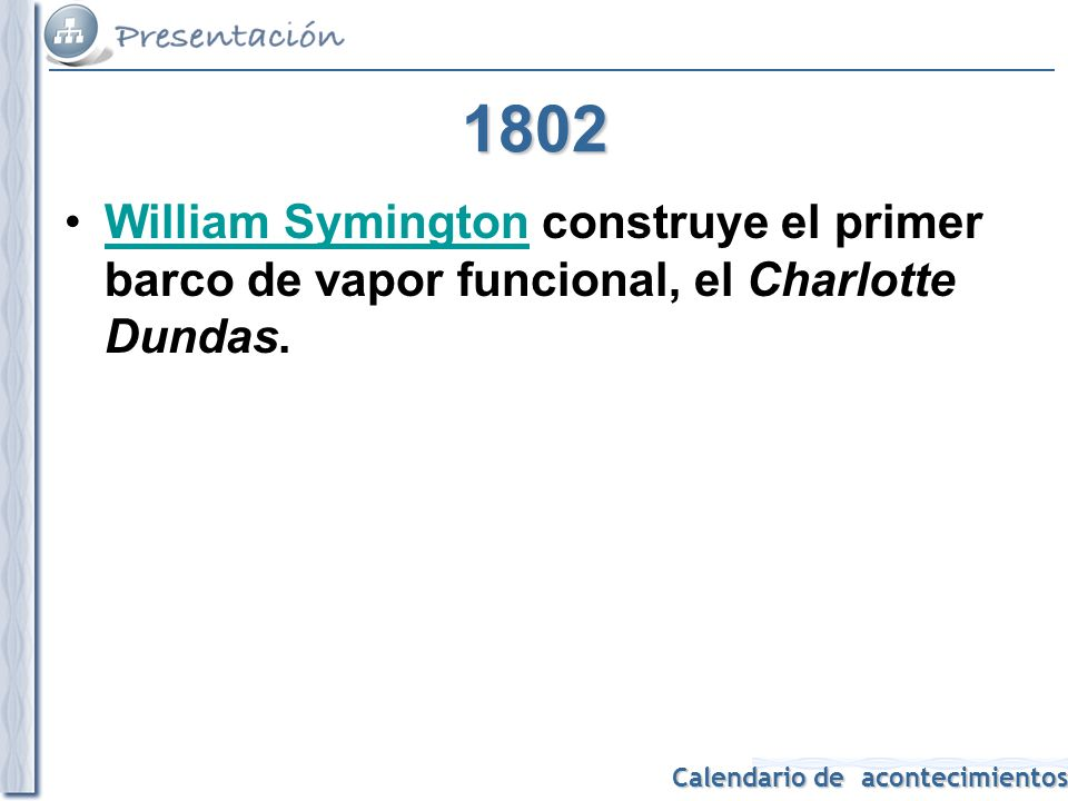 Calendario de acontecimientos 1802 William Symington construye el primer barco de vapor funcional, el Charlotte Dundas.William Symington