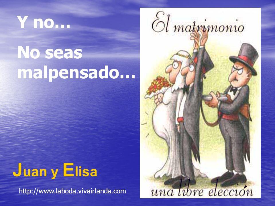 Y no… No seas malpensado… J uan y E lisa http://www.laboda.vivairlanda.com