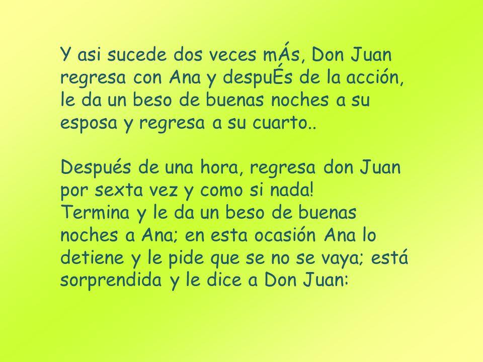 Y asi sucede dos veces mÁs, Don Juan regresa con Ana y despuÉs de la acción, le da un beso de buenas noches a su esposa y regresa a su cuarto.. Despué