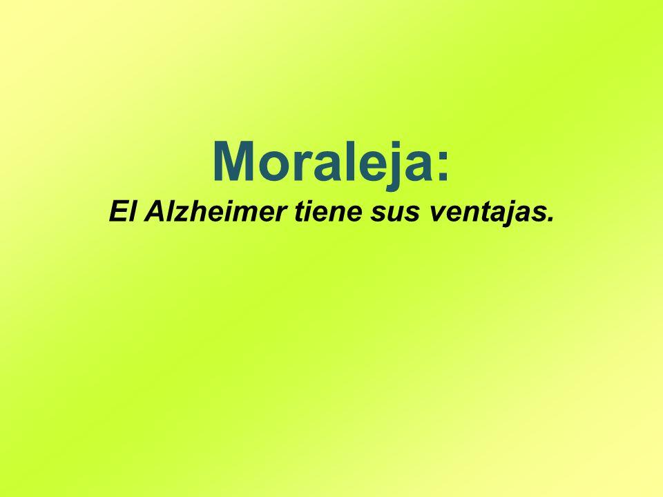 Moraleja: El Alzheimer tiene sus ventajas.