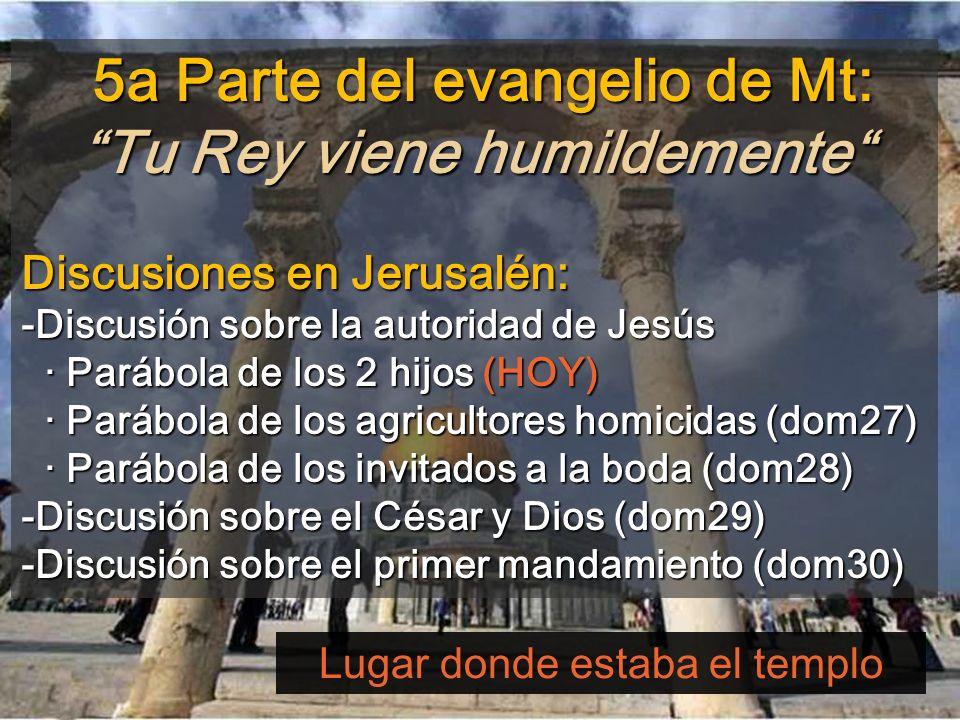 5a Parte del evangelio de Mt: Tu Rey viene humildemente 5a Parte del evangelio de Mt: Tu Rey viene humildemente Discusiones en Jerusalén: -Discusión sobre la autoridad de Jesús · Parábola de los 2 hijos (HOY) · Parábola de los agricultores homicidas (dom27) · Parábola de los invitados a la boda (dom28) -Discusión sobre el César y Dios (dom29) · Parábola de los agricultores homicidas (dom27) · Parábola de los invitados a la boda (dom28) -Discusión sobre el César y Dios (dom29) -Discusión sobre el primer mandamiento (dom30) Lugar donde estaba el templo