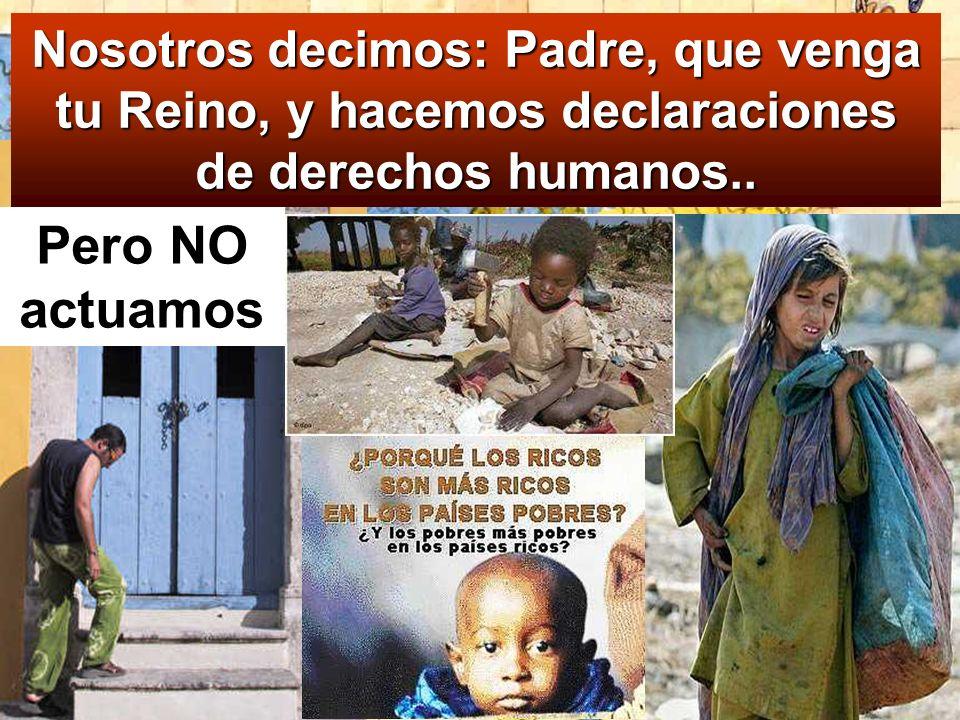 Pero NO actuamos Nosotros decimos: Padre, que venga tu Reino, y hacemos declaraciones de derechos humanos..