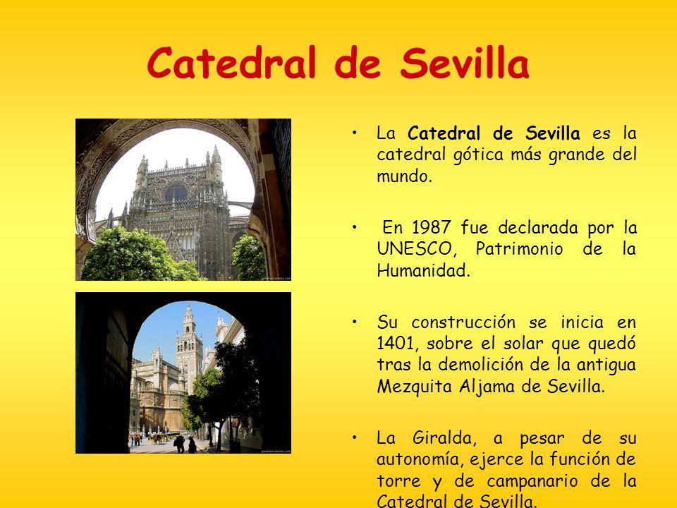 Catedral de Sevilla La Catedral de Sevilla es la catedral gótica más grande del mundo. En 1987 fue declarada por la UNESCO, Patrimonio de la Humanidad