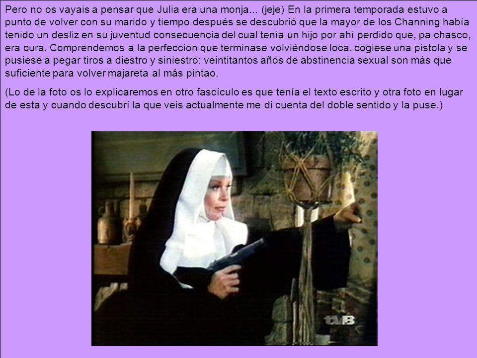 Pero no os vayais a pensar que Julia era una monja... (jeje) En la primera temporada estuvo a punto de volver con su marido y tiempo después se descub
