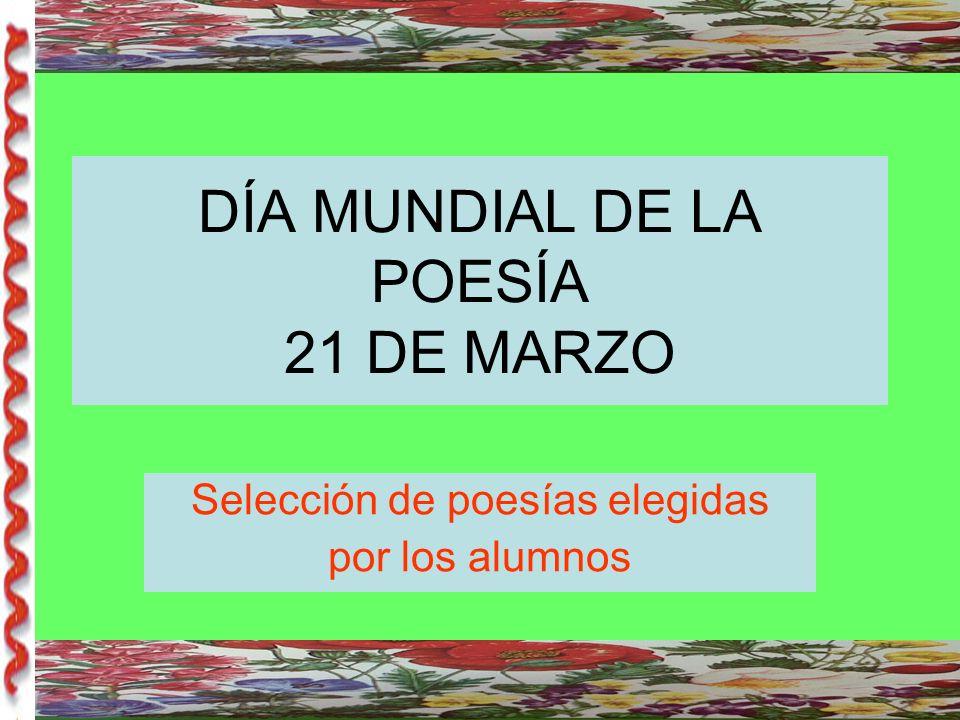 DÍA MUNDIAL DE LA POESÍA 21 DE MARZO Selección de poesías elegidas por los alumnos