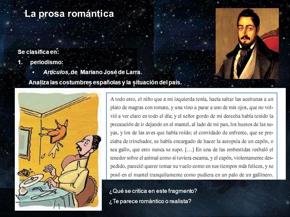 La prosa romántica Se clasifica en: 1. periodismo: Artículos, de Mariano José de Larra. Analiza las costumbres españolas y la situación del país. 2. p