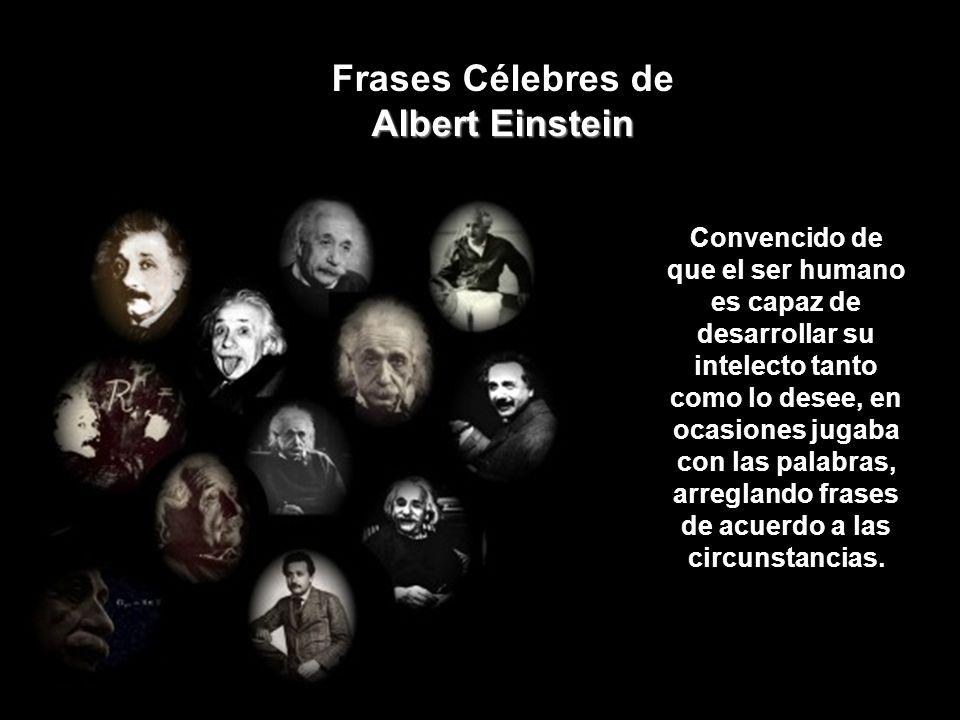 Albert Einstein Frases Célebres de Albert Einstein Convencido de que el ser humano es capaz de desarrollar su intelecto tanto como lo desee, en ocasiones jugaba con las palabras, arreglando frases de acuerdo a las circunstancias.