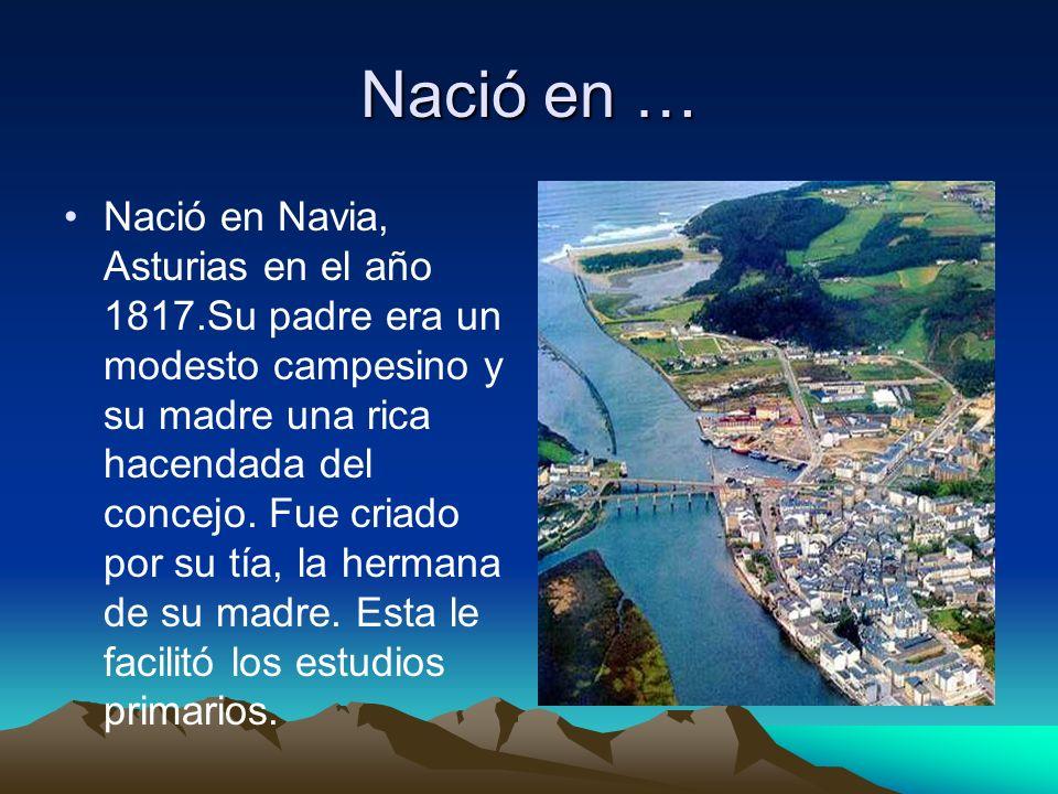 Nació en … Nació en Navia, Asturias en el año 1817.Su padre era un modesto campesino y su madre una rica hacendada del concejo. Fue criado por su tía,
