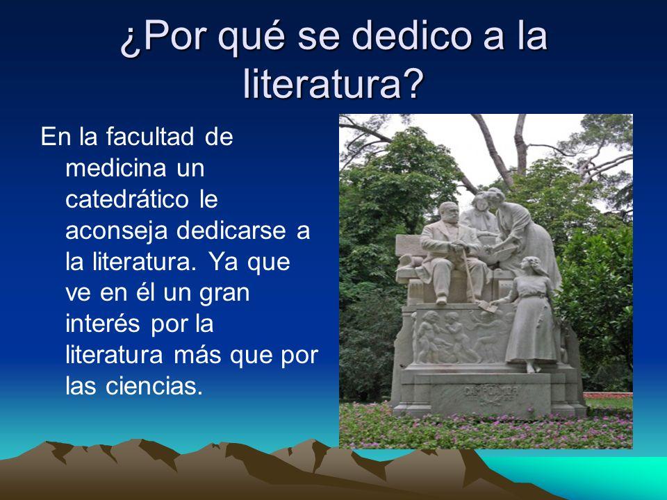 ¿Por qué se dedico a la literatura? En la facultad de medicina un catedrático le aconseja dedicarse a la literatura. Ya que ve en él un gran interés p