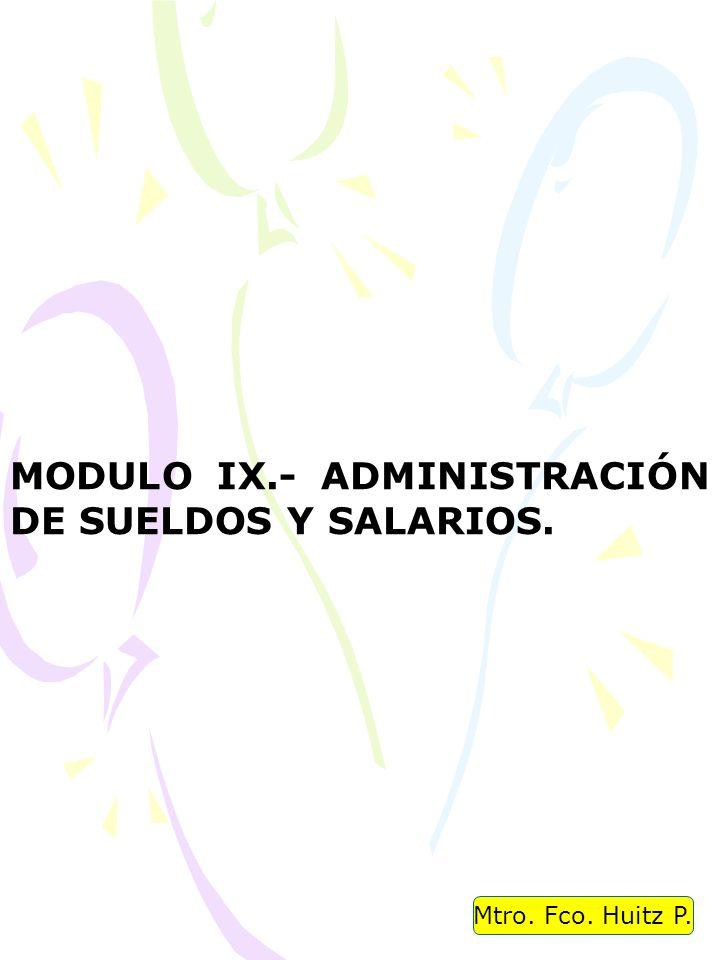 Mtro. Fco. Huitz P. MODULO IX.- ADMINISTRACIÓN DE SUELDOS Y SALARIOS.