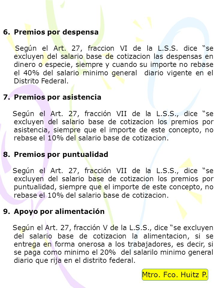 Mtro. Fco. Huitz P. 6.Premios por despensa Según el Art. 27, fraccion VI de la L.S.S. dice se excluyen del salario base de cotizacion las despensas en