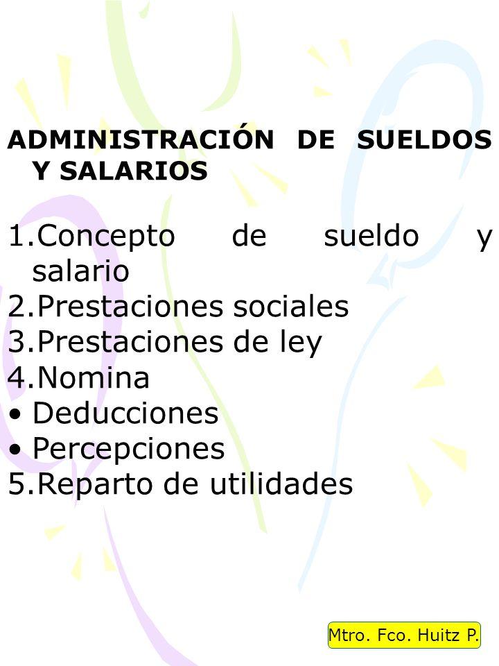 Mtro. Fco. Huitz P. ADMINISTRACIÓN DE SUELDOS Y SALARIOS 1.Concepto de sueldo y salario 2.Prestaciones sociales 3.Prestaciones de ley 4.Nomina Deducci