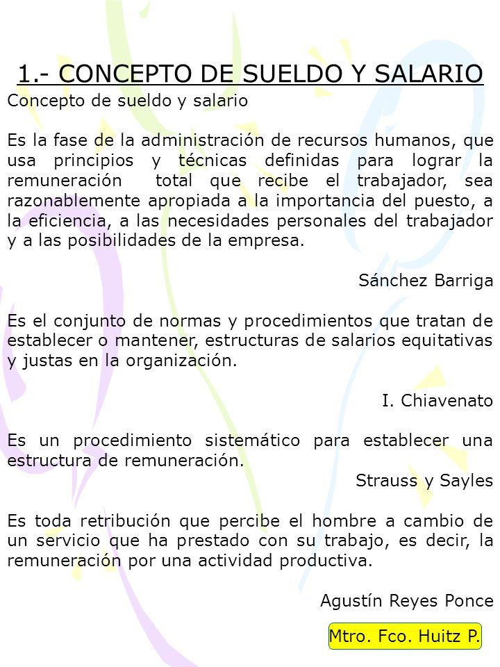 Mtro. Fco. Huitz P. 1.- CONCEPTO DE SUELDO Y SALARIO Concepto de sueldo y salario Es la fase de la administración de recursos humanos, que usa princip