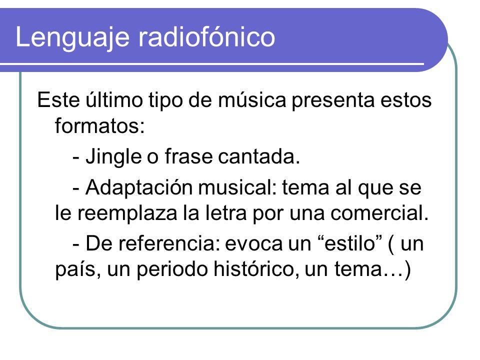 Lenguaje radiofónico Este último tipo de música presenta estos formatos: - Jingle o frase cantada. - Adaptación musical: tema al que se le reemplaza l