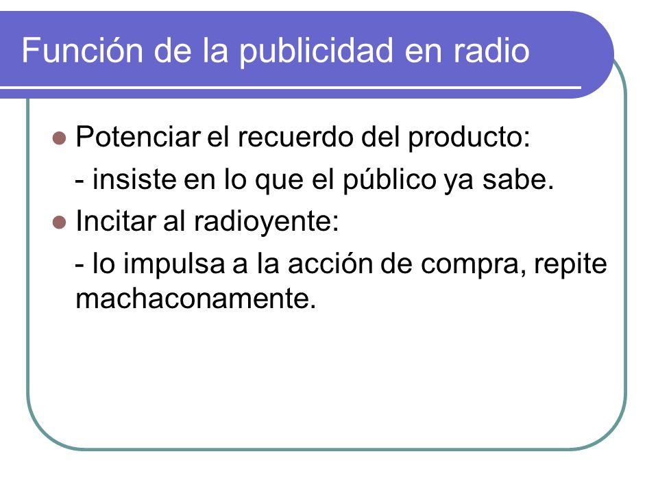 Función de la publicidad en radio Potenciar el recuerdo del producto: - insiste en lo que el público ya sabe. Incitar al radioyente: - lo impulsa a la