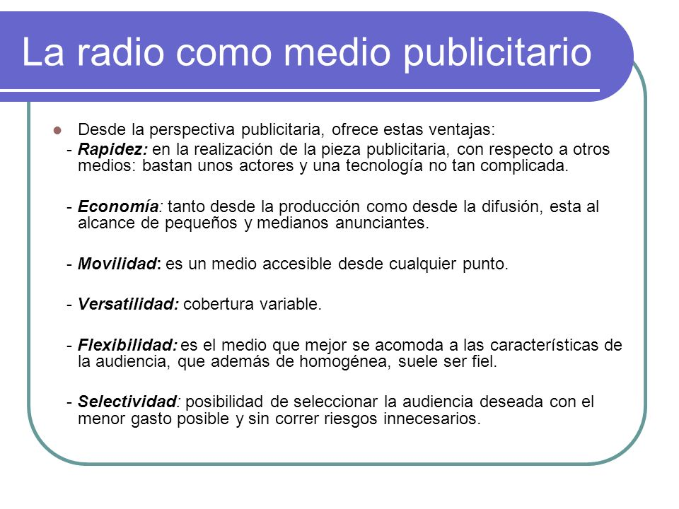 La radio como medio publicitario Desde la perspectiva publicitaria, ofrece estas ventajas: - Rapidez: en la realización de la pieza publicitaria, con respecto a otros medios: bastan unos actores y una tecnología no tan complicada.