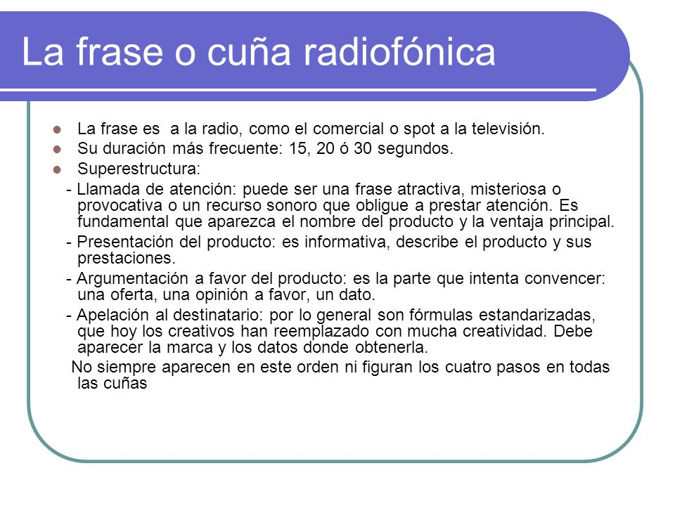La frase o cuña radiofónica La frase es a la radio, como el comercial o spot a la televisión. Su duración más frecuente: 15, 20 ó 30 segundos. Superes