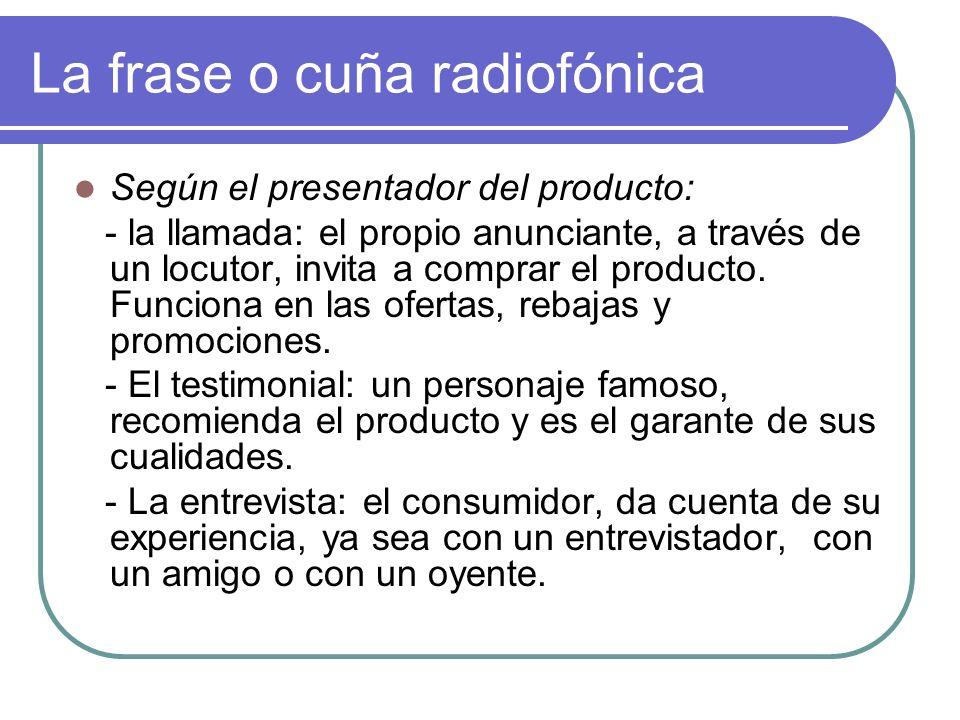 La frase o cuña radiofónica Según el presentador del producto: - la llamada: el propio anunciante, a través de un locutor, invita a comprar el producto.