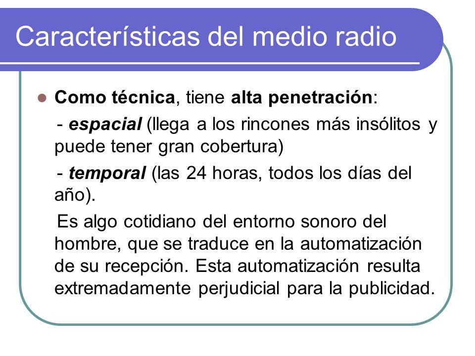 Características del medio radio Como técnica, tiene alta penetración: - espacial (llega a los rincones más insólitos y puede tener gran cobertura) - temporal (las 24 horas, todos los días del año).